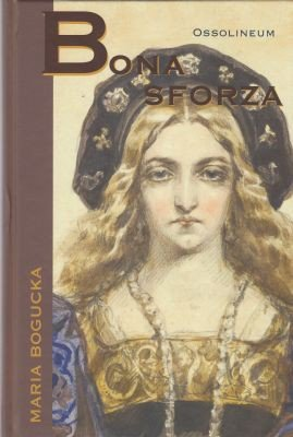 "Maria Bogucka – ""Bona Sforza"""